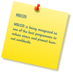 MBSR  MBSR is being recognised as one of the best programmes to reduce stress and prevent burn-out worldwide.
